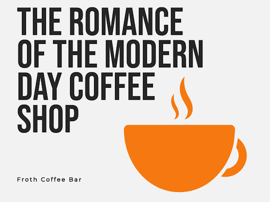 The Romance of the Modern Day Coffee Shop